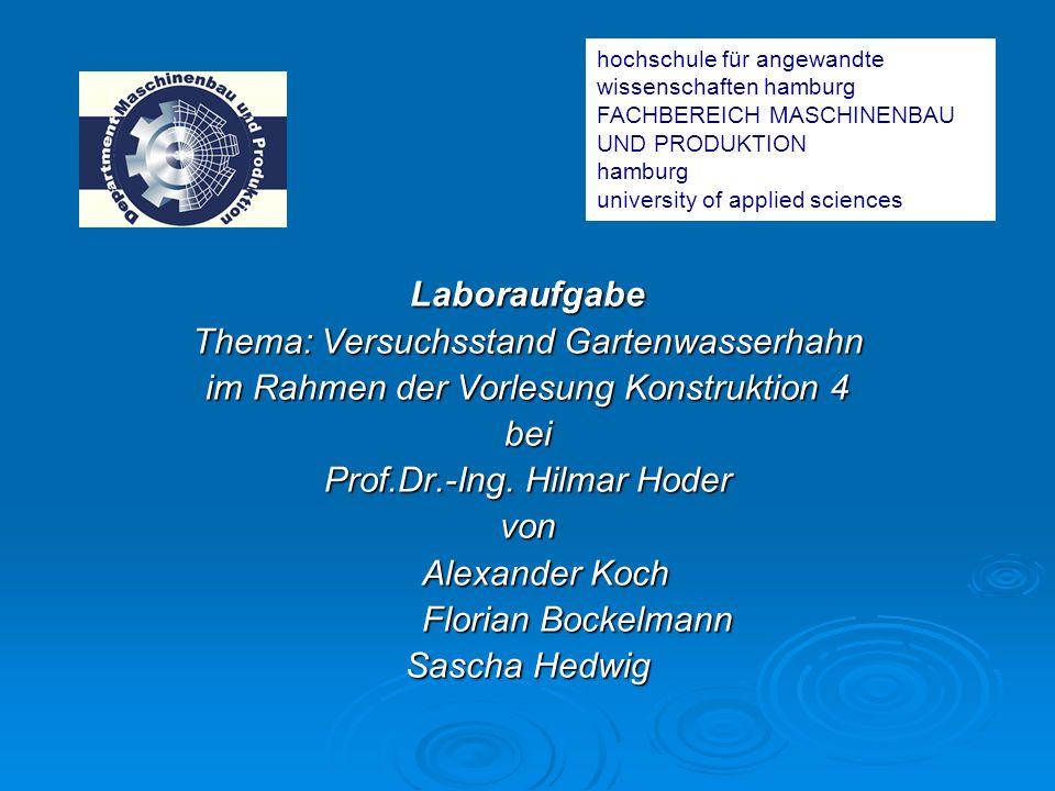 Laboraufgabe Thema: Versuchsstand Gartenwasserhahn im Rahmen der Vorlesung Konstruktion 4 bei Prof.Dr.-Ing. Hilmar Hoder von Alexander Koch Florian Bo