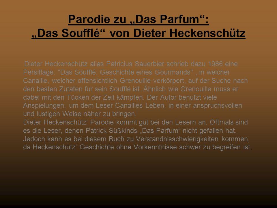 Parodie zu Das Parfum: Das Soufflé von Dieter Heckenschütz Dieter Heckenschütz alias Patricius Sauerbier schrieb dazu 1986 eine Persiflage: