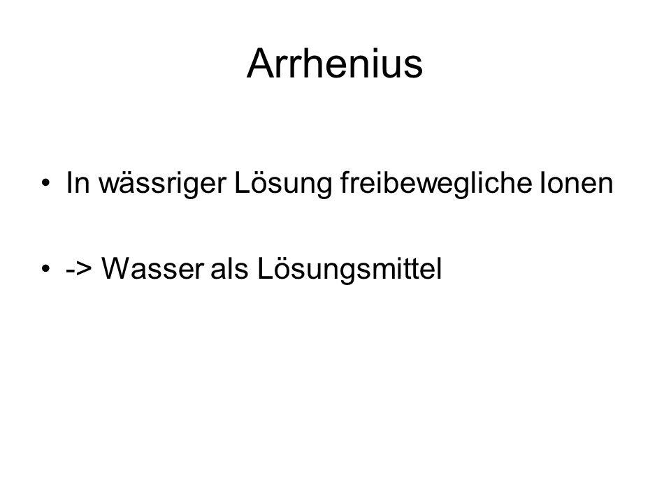 Arrhenius In wässriger Lösung freibewegliche Ionen -> Wasser als Lösungsmittel