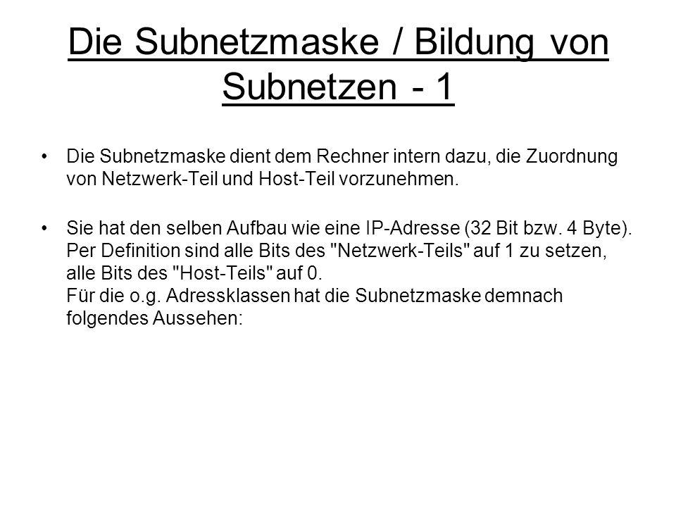 Die Subnetzmaske / Bildung von Subnetzen - 1 Die Subnetzmaske dient dem Rechner intern dazu, die Zuordnung von Netzwerk-Teil und Host-Teil vorzunehmen