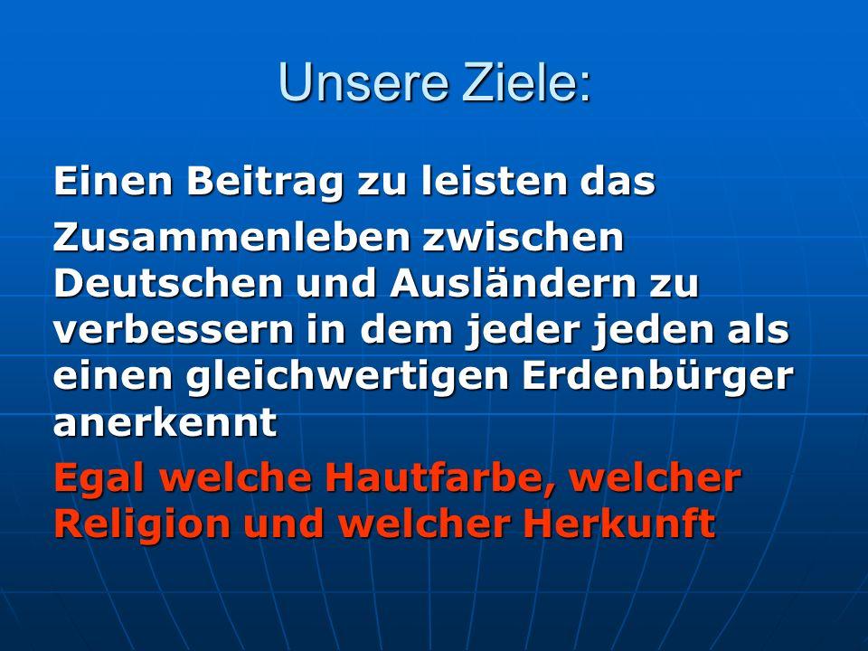 Unsere Ziele: Einen Beitrag zu leisten das Zusammenleben zwischen Deutschen und Ausländern zu verbessern in dem jeder jeden als einen gleichwertigen E