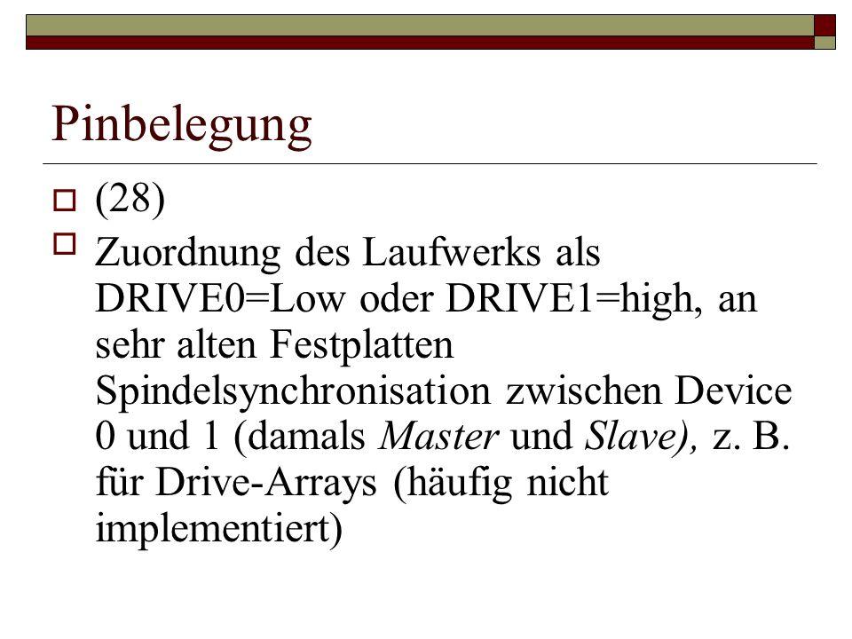 Pinbelegung (28) Zuordnung des Laufwerks als DRIVE0=Low oder DRIVE1=high, an sehr alten Festplatten Spindelsynchronisation zwischen Device 0 und 1 (damals Master und Slave), z.