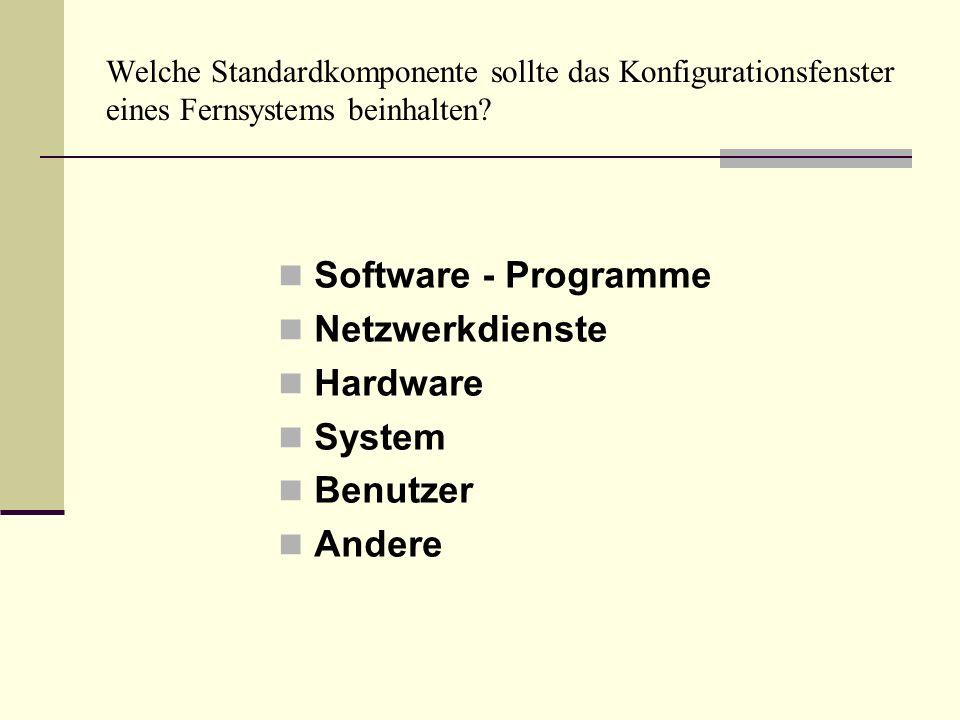 Welche Standardkomponente sollte das Konfigurationsfenster eines Fernsystems beinhalten? Software - Programme Netzwerkdienste Hardware System Benutzer