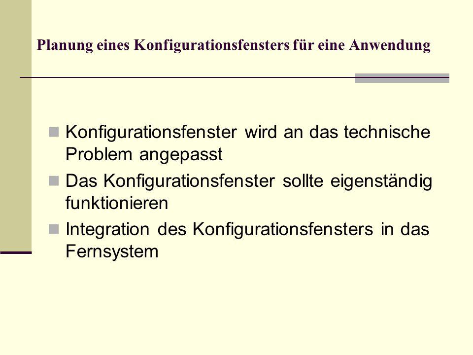 Planung eines Konfigurationsfensters für eine Anwendung Konfigurationsfenster wird an das technische Problem angepasst Das Konfigurationsfenster sollt