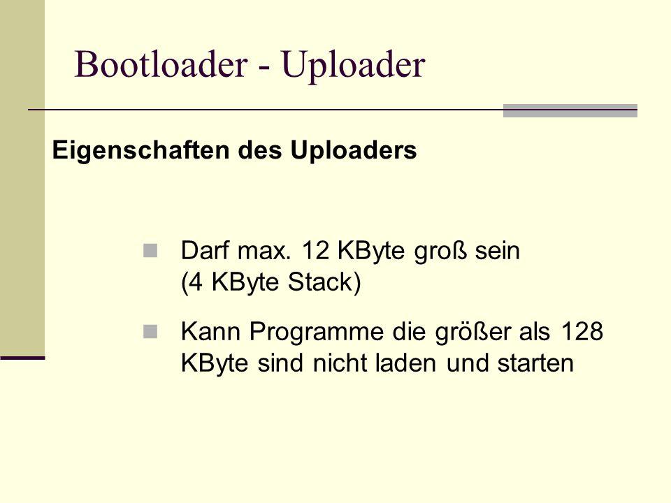 Bootloader - Uploader Eigenschaften des Uploaders Darf max. 12 KByte groß sein (4 KByte Stack) Kann Programme die größer als 128 KByte sind nicht lade