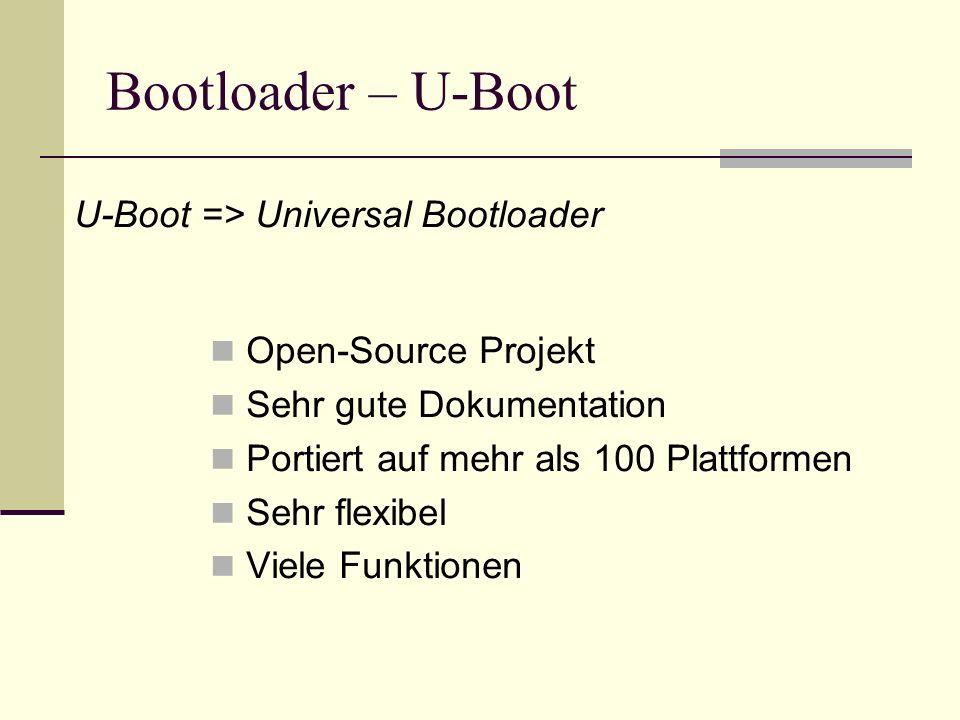 Bootloader – U-Boot Open-Source Projekt Sehr gute Dokumentation Portiert auf mehr als 100 Plattformen Sehr flexibel Viele Funktionen U-Boot => Univers