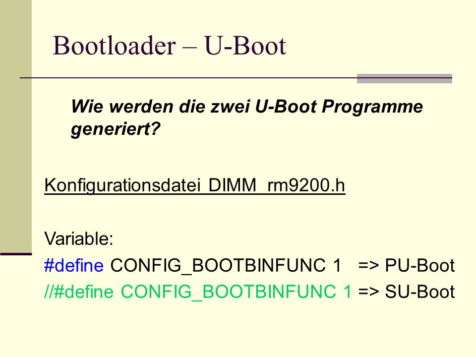 Bootloader – U-Boot Wie werden die zwei U-Boot Programme generiert? Konfigurationsdatei DIMM_rm9200.h Variable: #define CONFIG_BOOTBINFUNC 1 => PU-Boo