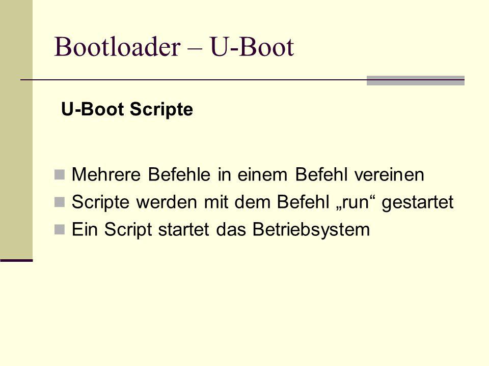 Bootloader – U-Boot Mehrere Befehle in einem Befehl vereinen Scripte werden mit dem Befehl run gestartet Ein Script startet das Betriebsystem U-Boot S