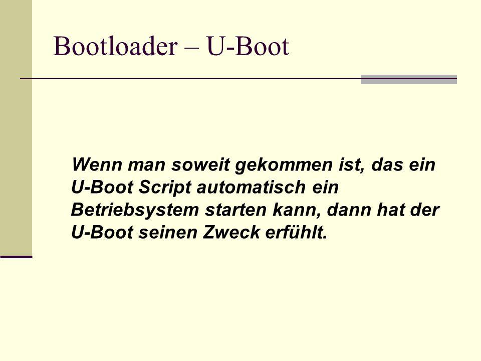 Bootloader – U-Boot Wenn man soweit gekommen ist, das ein U-Boot Script automatisch ein Betriebsystem starten kann, dann hat der U-Boot seinen Zweck e