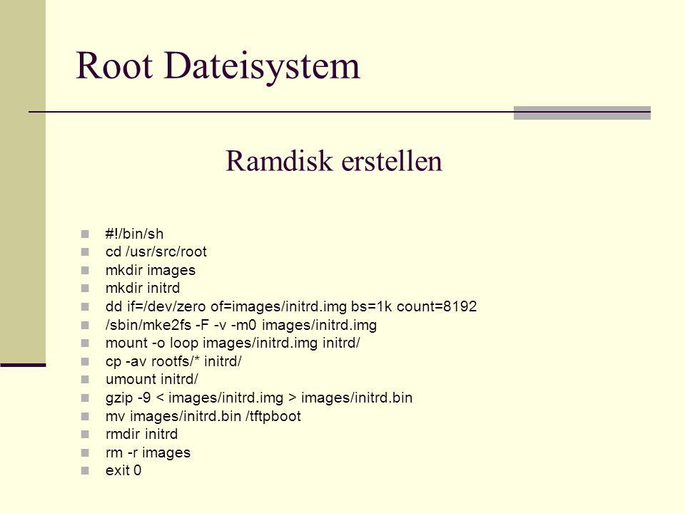 Ramdisk erstellen #!/bin/sh cd /usr/src/root mkdir images mkdir initrd dd if=/dev/zero of=images/initrd.img bs=1k count=8192 /sbin/mke2fs -F -v -m0 im