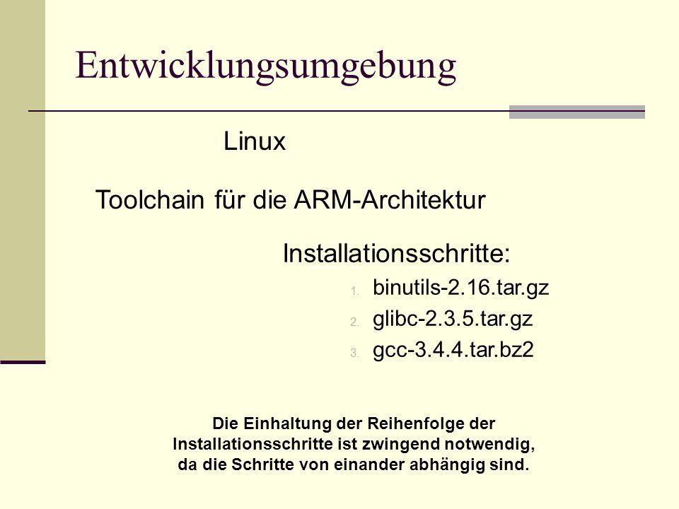 Installationsschritte: 1. binutils-2.16.tar.gz 2. glibc-2.3.5.tar.gz 3. gcc-3.4.4.tar.bz2 Entwicklungsumgebung Linux Toolchain für die ARM-Architektur