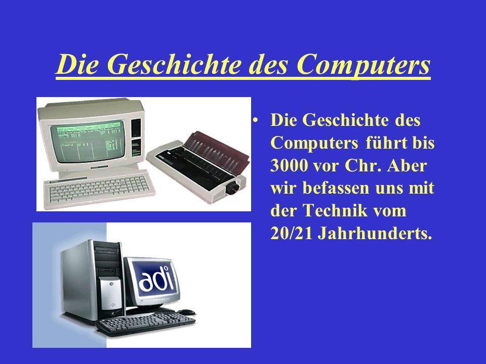 Die Geschichte des Computers Die Geschichte des Computers führt bis 3000 vor Chr. Aber wir befassen uns mit der Technik vom 20/21 Jahrhunderts.