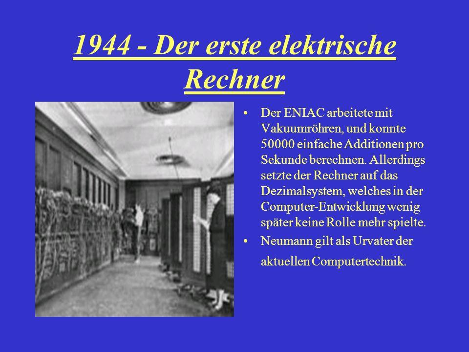 1944 - Der erste elektrische Rechner Der ENIAC arbeitete mit Vakuumröhren, und konnte 50000 einfache Additionen pro Sekunde berechnen. Allerdings setz