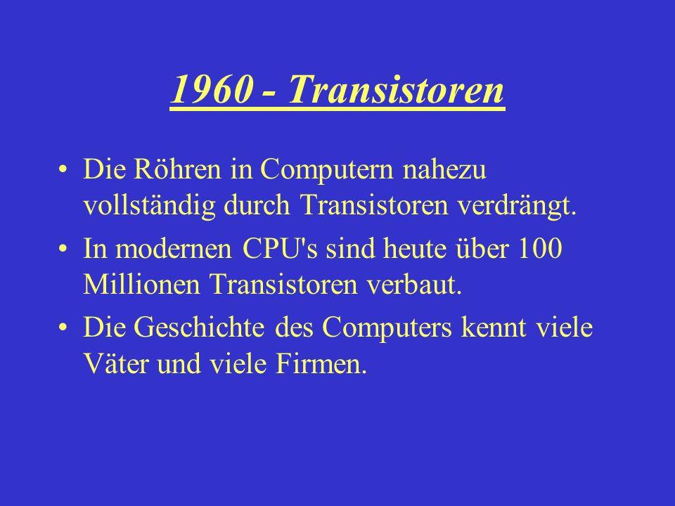 1960 - Transistoren Die Röhren in Computern nahezu vollständig durch Transistoren verdrängt. In modernen CPU's sind heute über 100 Millionen Transisto