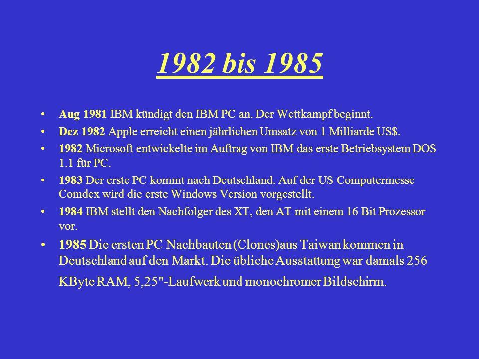 1982 bis 1985 Aug 1981 IBM kündigt den IBM PC an. Der Wettkampf beginnt. Dez 1982 Apple erreicht einen jährlichen Umsatz von 1 Milliarde US$. 1982 Mic