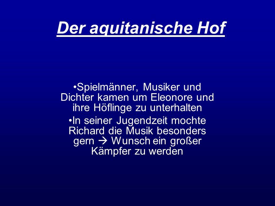 Der aquitanische Hof Spielmänner, Musiker und Dichter kamen um Eleonore und ihre Höflinge zu unterhalten In seiner Jugendzeit mochte Richard die Musik