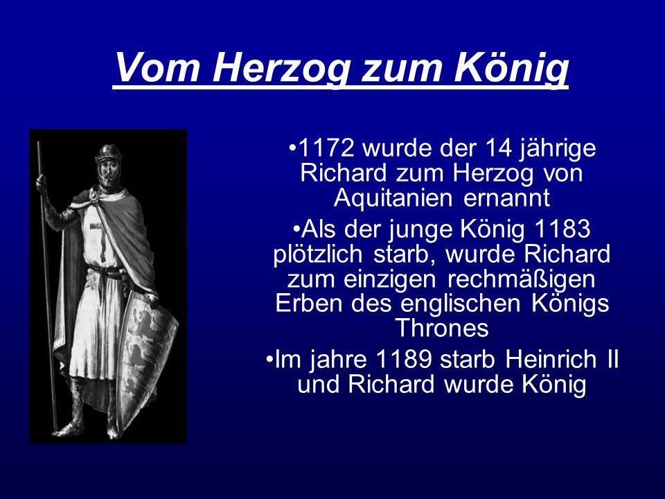 Vom Herzog zum König 1172 wurde der 14 jährige Richard zum Herzog von Aquitanien ernannt Als der junge König 1183 plötzlich starb, wurde Richard zum e