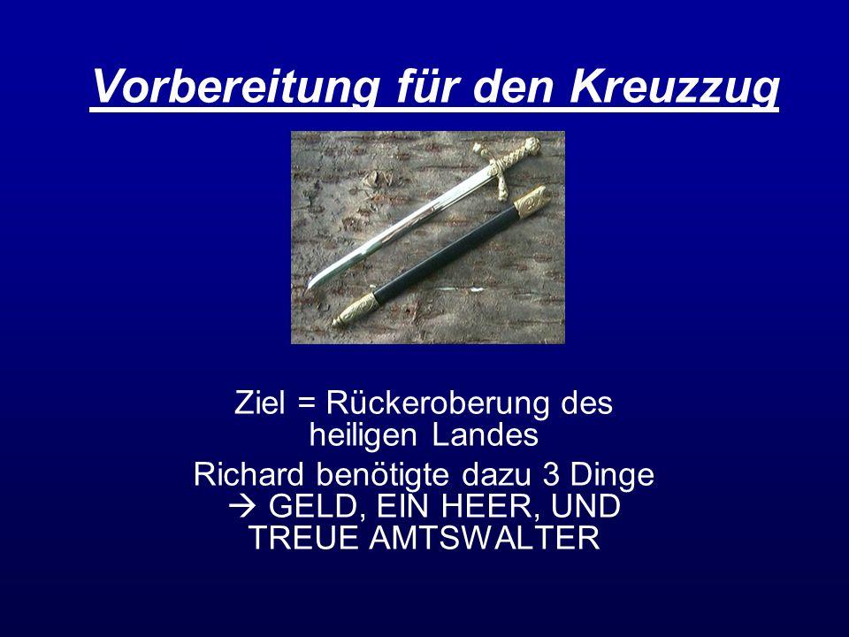 Vorbereitung für den Kreuzzug Ziel = Rückeroberung des heiligen Landes Richard benötigte dazu 3 Dinge GELD, EIN HEER, UND TREUE AMTSWALTER