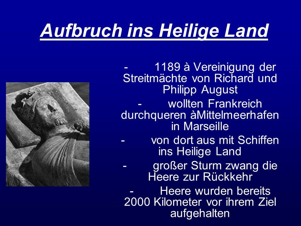 Aufbruch ins Heilige Land -1189 à Vereinigung der Streitmächte von Richard und Philipp August -wollten Frankreich durchqueren àMittelmeerhafen in Mars