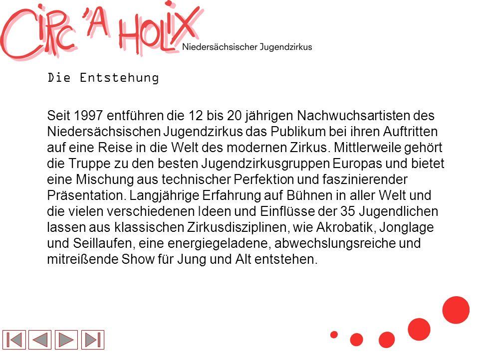 Die Entstehung Seit 1997 entführen die 12 bis 20 jährigen Nachwuchsartisten des Niedersächsischen Jugendzirkus das Publikum bei ihren Auftritten auf eine Reise in die Welt des modernen Zirkus.