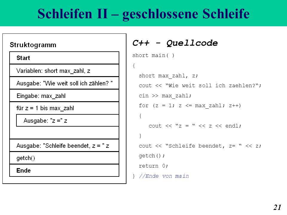 Schleifen II – geschlossene Schleife 21 C++ - Quellcode short main( ) { short max_zahl, z; cout << Wie weit soll ich zaehlen?; cin >> max_zahl; for (z = 1; z <= max_zahl; z++) { cout << z = << z << endl; } cout << Schleife beendet, z= << z; getch(); return 0; } //Ende von main