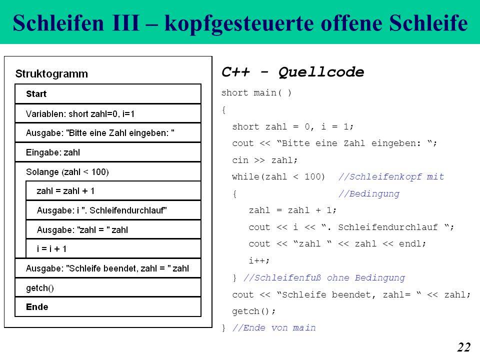 Schleifen III – kopfgesteuerte offene Schleife 22 C++ - Quellcode short main( ) { short zahl = 0, i = 1; cout << Bitte eine Zahl eingeben: ; cin >> zahl; while(zahl < 100) //Schleifenkopf mit { //Bedingung zahl = zahl + 1; cout << i <<.