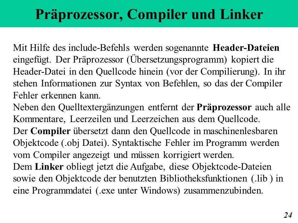 Präprozessor, Compiler und Linker 24 Mit Hilfe des include-Befehls werden sogenannte Header-Dateien eingefügt. Der Präprozessor (Übersetzungsprogramm)
