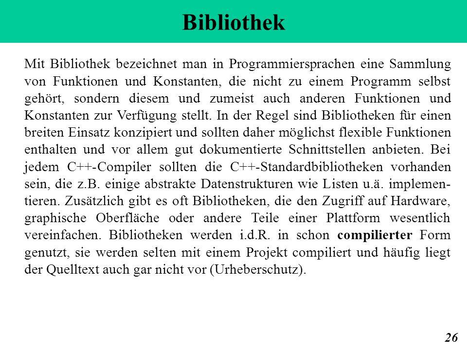 Bibliothek 26 Mit Bibliothek bezeichnet man in Programmiersprachen eine Sammlung von Funktionen und Konstanten, die nicht zu einem Programm selbst geh
