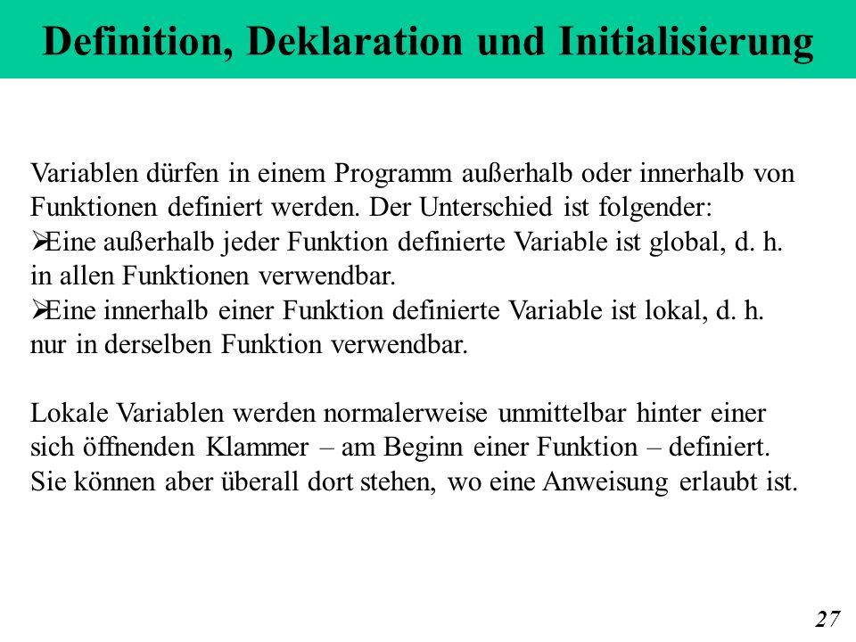Definition, Deklaration und Initialisierung 27 Variablen dürfen in einem Programm außerhalb oder innerhalb von Funktionen definiert werden.