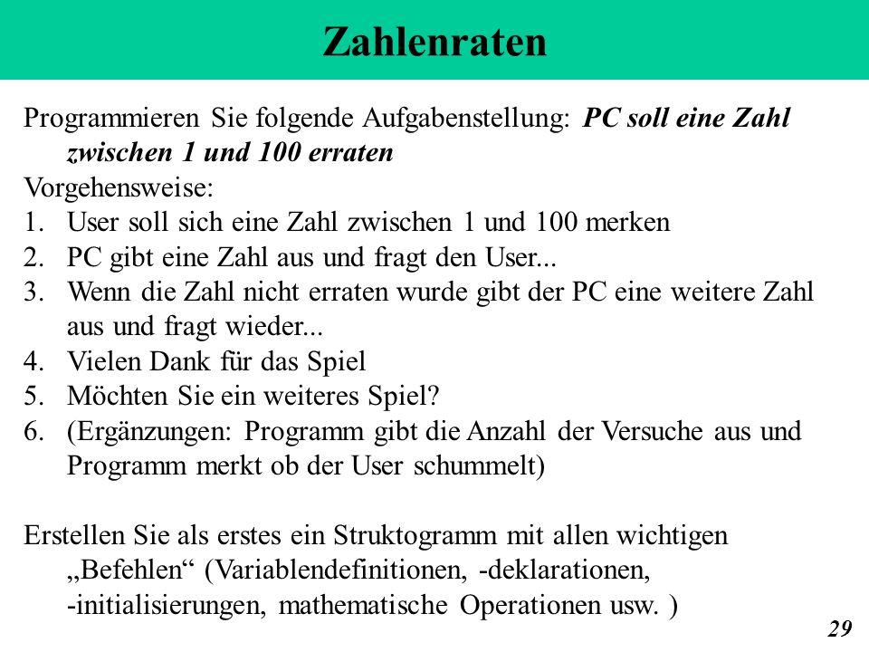 Zahlenraten 29 Programmieren Sie folgende Aufgabenstellung: PC soll eine Zahl zwischen 1 und 100 erraten Vorgehensweise: 1.User soll sich eine Zahl zw