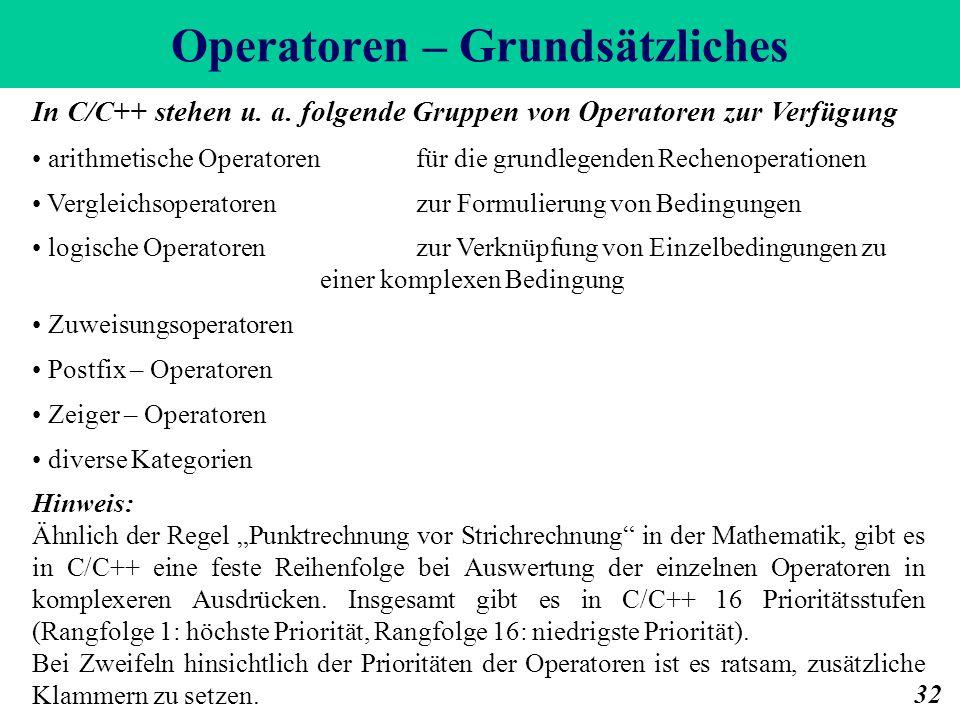 Operatoren – Grundsätzliches 32 In C/C++ stehen u. a. folgende Gruppen von Operatoren zur Verfügung arithmetische Operatoren für die grundlegenden Rec