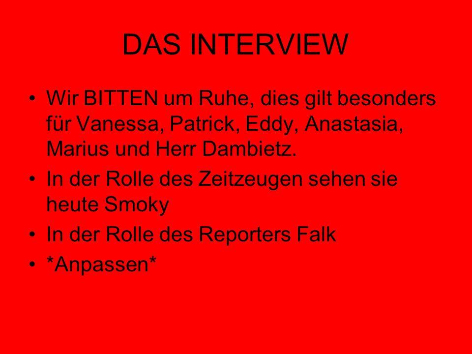 DAS INTERVIEW Wir BITTEN um Ruhe, dies gilt besonders für Vanessa, Patrick, Eddy, Anastasia, Marius und Herr Dambietz. In der Rolle des Zeitzeugen seh