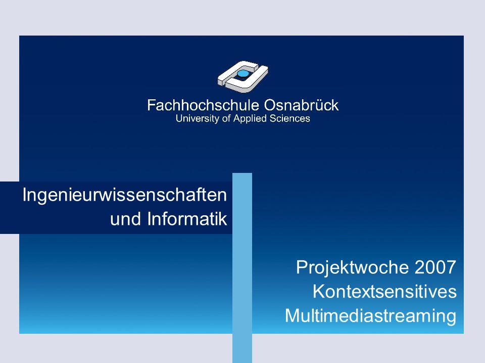 Fachhochschule Osnabrück | Dipl.-Inf. (FH) Rainer Höckmann Ingenieurwissenschaften und Informatik Projektwoche 2007 Kontextsensitives Multimediastream