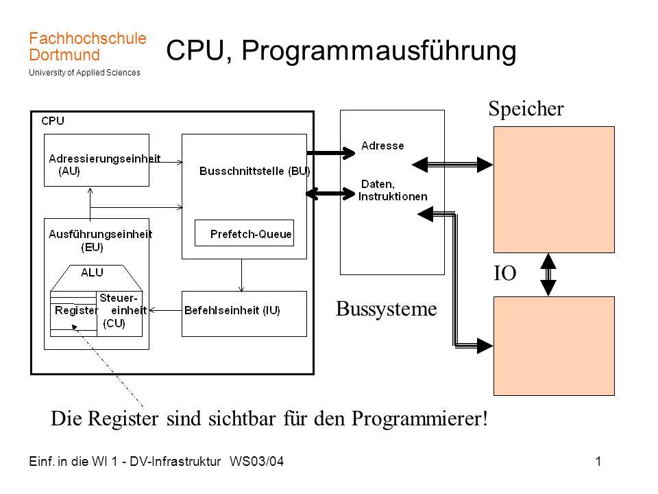 Fachhochschule Dortmund University of Applied Sciences Einf. in die WI 1 - DV-Infrastruktur WS03/041 CPU, Programmausführung Speicher IO Bussysteme Di