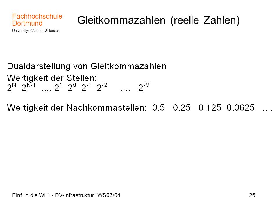 Fachhochschule Dortmund University of Applied Sciences Einf. in die WI 1 - DV-Infrastruktur WS03/0426 Gleitkommazahlen (reelle Zahlen)