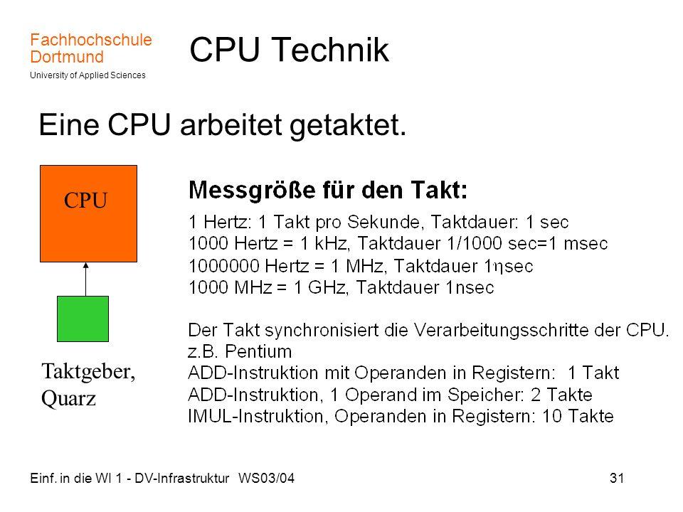 Fachhochschule Dortmund University of Applied Sciences Einf. in die WI 1 - DV-Infrastruktur WS03/0431 CPU Technik Eine CPU arbeitet getaktet. CPU Takt