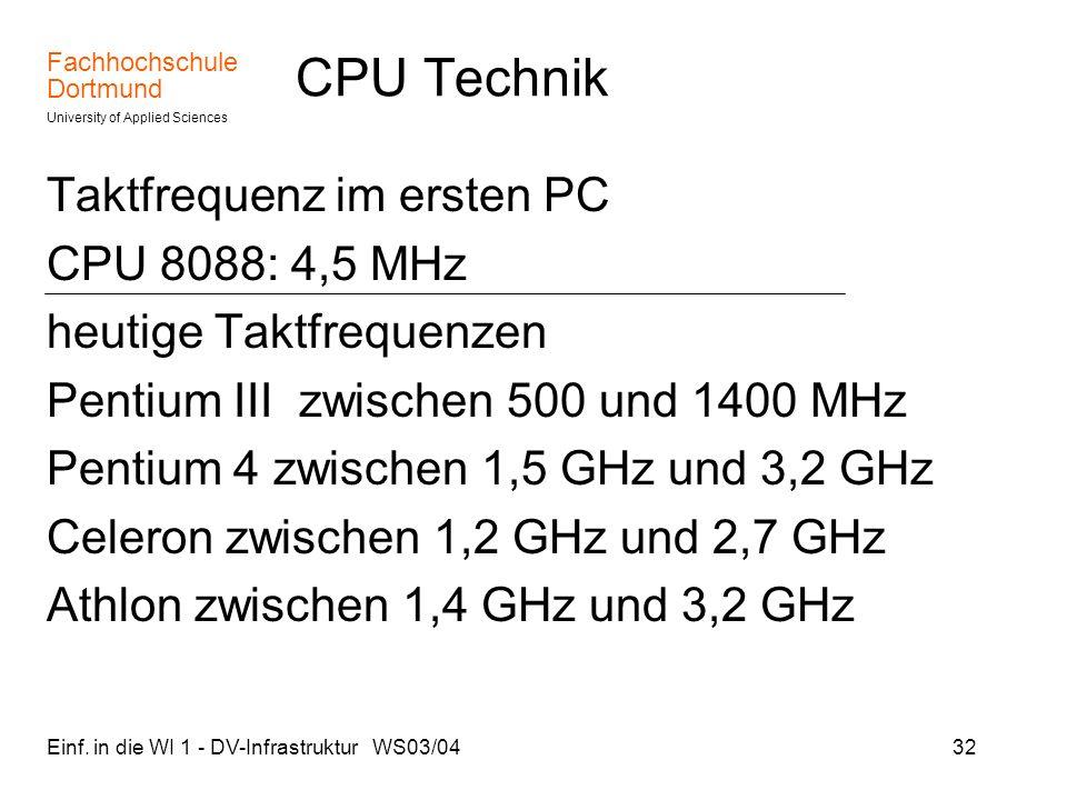 Fachhochschule Dortmund University of Applied Sciences Einf. in die WI 1 - DV-Infrastruktur WS03/0432 CPU Technik Taktfrequenz im ersten PC CPU 8088: