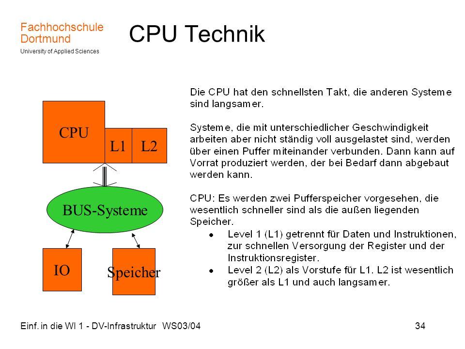 Fachhochschule Dortmund University of Applied Sciences Einf. in die WI 1 - DV-Infrastruktur WS03/0434 Speicher CPU Technik CPU BUS-Systeme IO L1L2