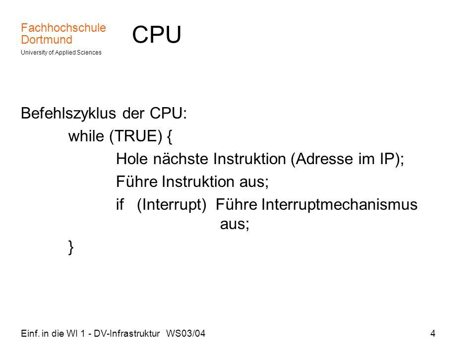 Fachhochschule Dortmund University of Applied Sciences Einf. in die WI 1 - DV-Infrastruktur WS03/044 CPU Befehlszyklus der CPU: while (TRUE) { Hole nä