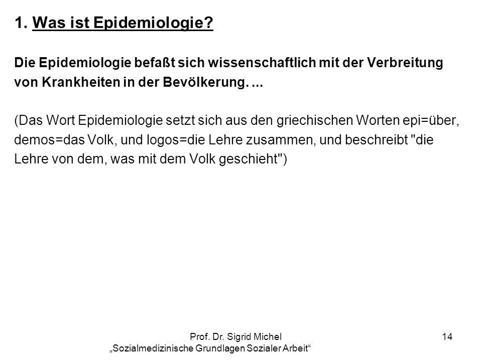 Prof. Dr. Sigrid Michel Sozialmedizinische Grundlagen Sozialer Arbeit 14 1.Was ist Epidemiologie? Die Epidemiologie befaßt sich wissenschaftlich mit d
