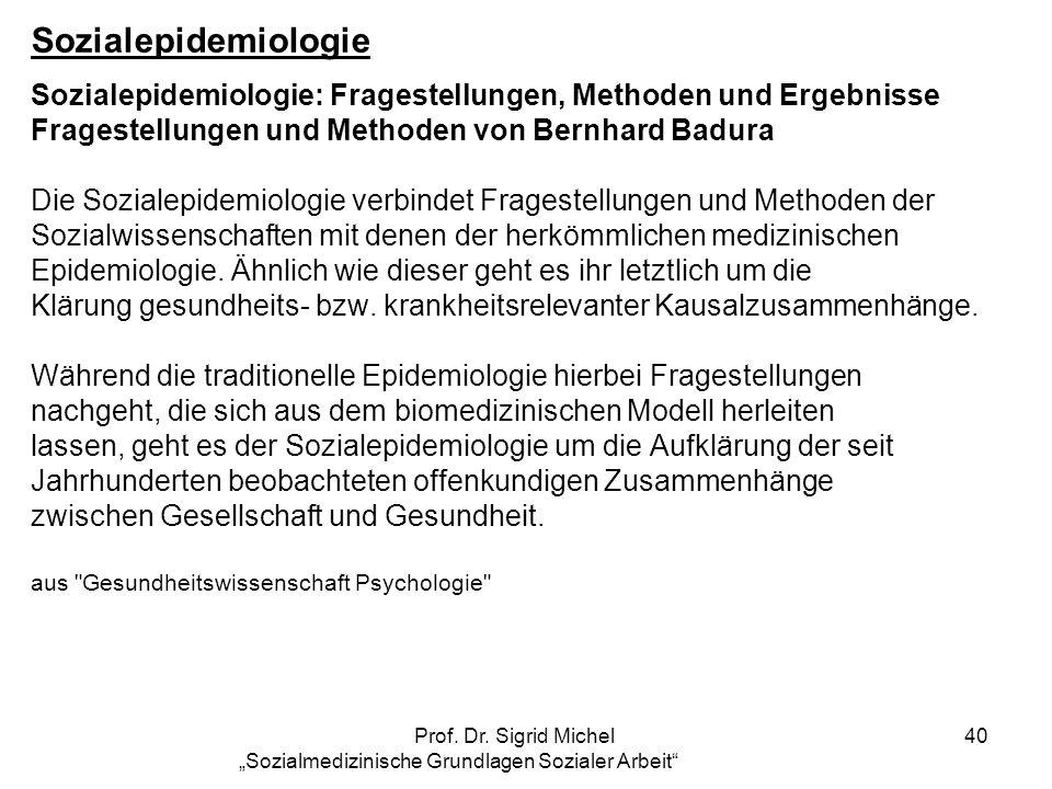 Prof. Dr. Sigrid Michel Sozialmedizinische Grundlagen Sozialer Arbeit 40 Sozialepidemiologie Sozialepidemiologie: Fragestellungen, Methoden und Ergebn