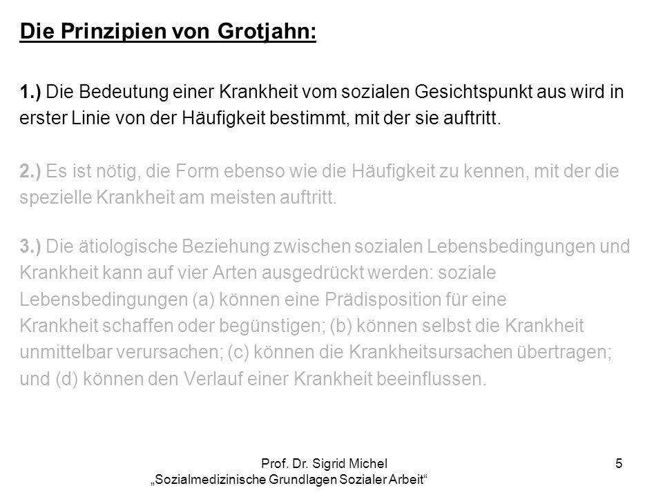 Prof. Dr. Sigrid Michel Sozialmedizinische Grundlagen Sozialer Arbeit 5 Die Prinzipien von Grotjahn: 1.) Die Bedeutung einer Krankheit vom sozialen Ge