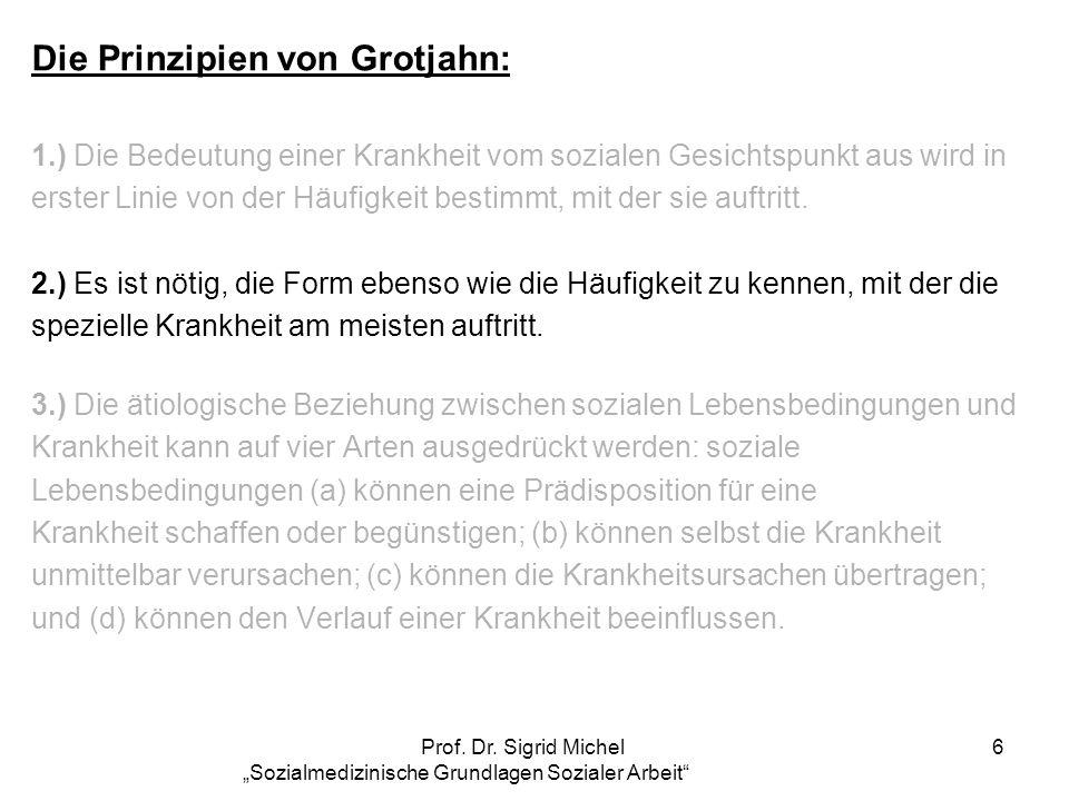 Prof. Dr. Sigrid Michel Sozialmedizinische Grundlagen Sozialer Arbeit 6 Die Prinzipien von Grotjahn: 1.) Die Bedeutung einer Krankheit vom sozialen Ge