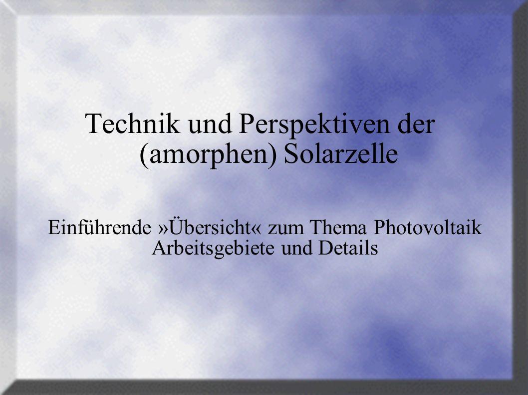 Technik und Perspektiven der (amorphen) Solarzelle Einführende »Übersicht« zum Thema Photovoltaik Arbeitsgebiete und Details