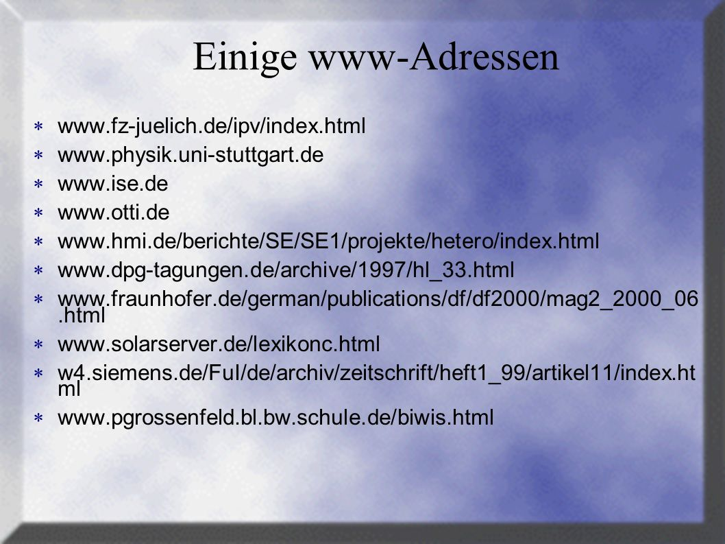 Einige www-Adressen www.fz-juelich.de/ipv/index.html www.physik.uni-stuttgart.de www.ise.de www.otti.de www.hmi.de/berichte/SE/SE1/projekte/hetero/index.html www.dpg-tagungen.de/archive/1997/hl_33.html www.fraunhofer.de/german/publications/df/df2000/mag2_2000_06.html www.solarserver.de/lexikonc.html w4.siemens.de/FuI/de/archiv/zeitschrift/heft1_99/artikel11/index.ht ml www.pgrossenfeld.bl.bw.schule.de/biwis.html
