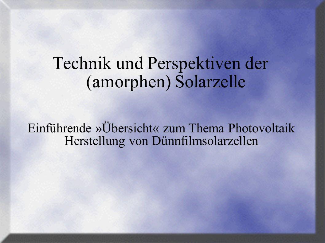 Technik und Perspektiven der (amorphen) Solarzelle Einführende »Übersicht« zum Thema Photovoltaik Herstellung von Dünnfilmsolarzellen