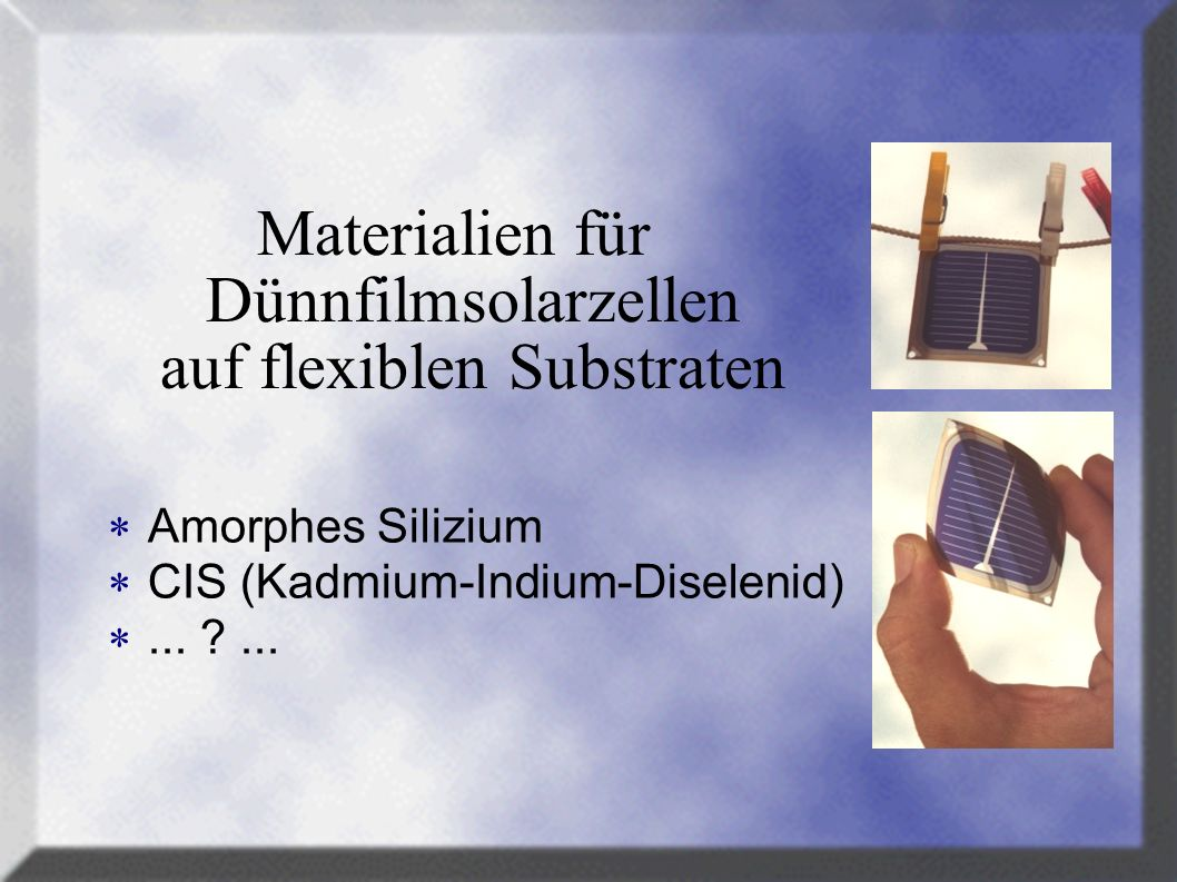 Herstellverfahren für Dünnfilmsolarzellen auf flexiblen Substraten Abscheidung aus der Gasphase (Vakuumverfahren) Aufdampfen oder Sputtern (Vakuumverfahren) Pyrolytische Sprayverfahren (bis Atmosphärendruck)...