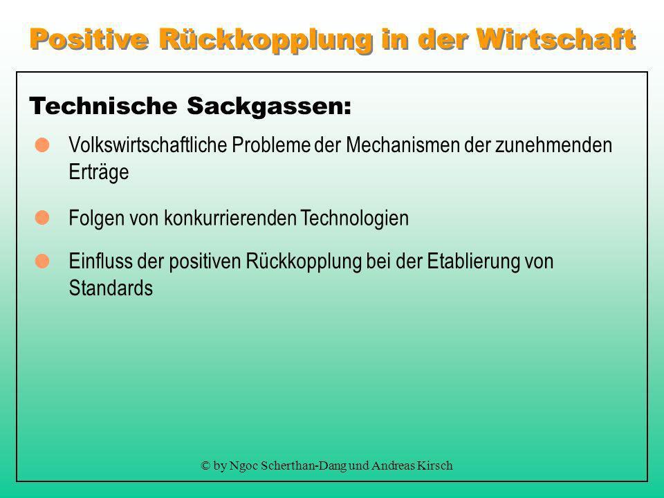 Positive Rückkopplung in der Wirtschaft © by Ngoc Scherthan-Dang und Andreas Kirsch Technische Sackgassen: Folgen von konkurrierenden Technologien Volkswirtschaftliche Probleme der Mechanismen der zunehmenden Erträge Einfluss der positiven Rückkopplung bei der Etablierung von Standards