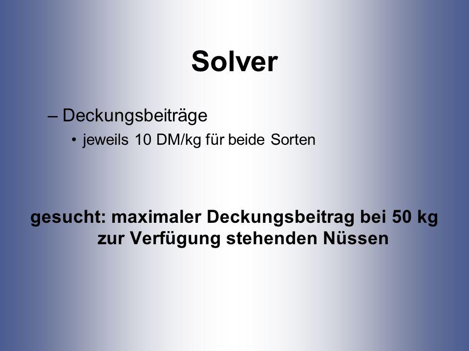 Solver –Deckungsbeiträge jeweils 10 DM/kg für beide Sorten gesucht: maximaler Deckungsbeitrag bei 50 kg zur Verfügung stehenden Nüssen