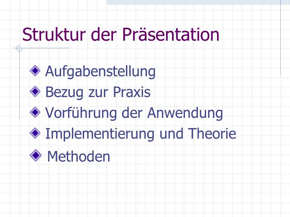 Struktur der Präsentation Aufgabenstellung Bezug zur Praxis Vorführung der Anwendung Implementierung und Theorie Methoden